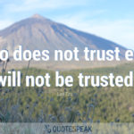 He who does not trust enough will not be trusted - Lao Tzu