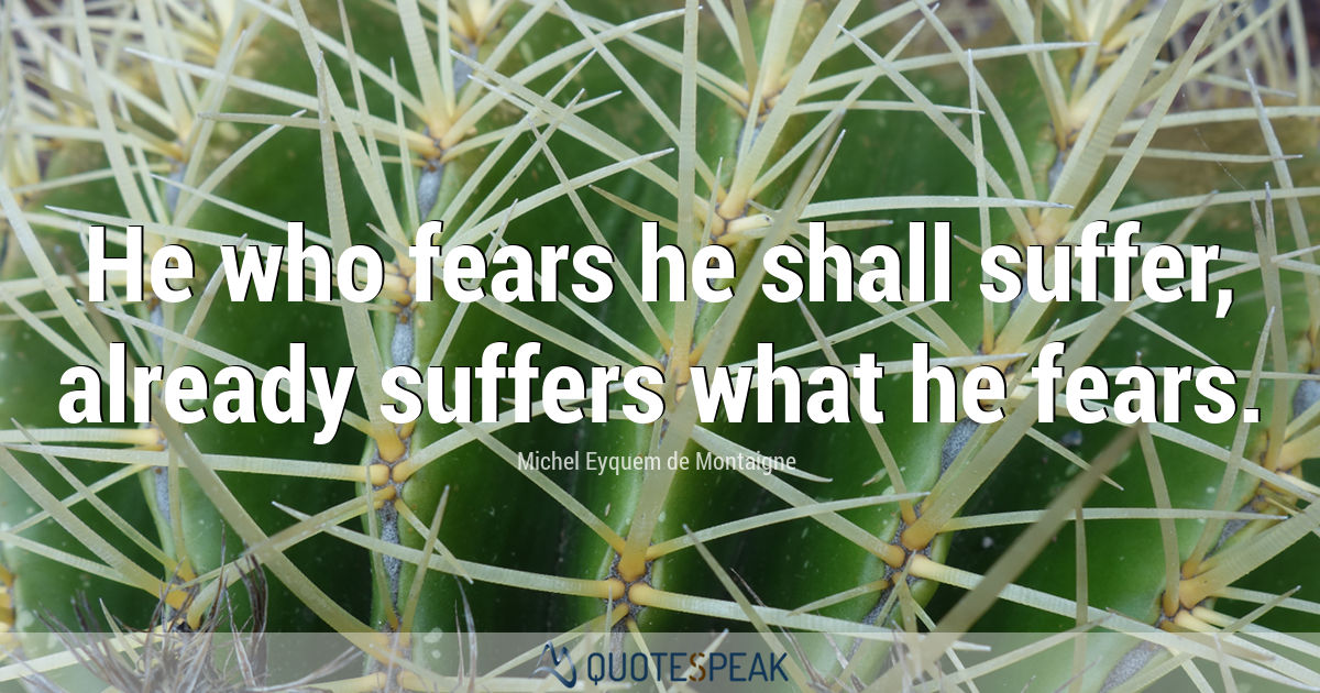He who fears he shall suffer, already suffers what he fears - Michel Eyquem de Montaigne