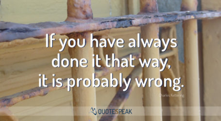 Business Quote: If you have always done it that way, it is probably wrong - Charles Kettering
