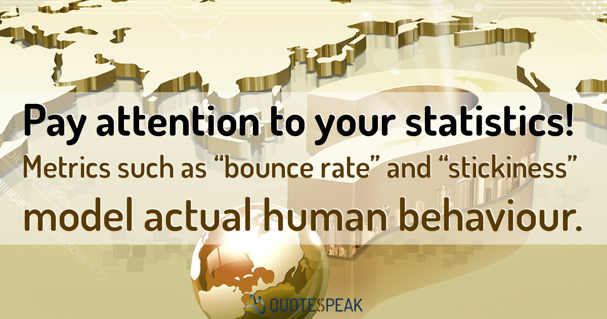 "SEO Quote: Pay attention to your statistics - Metrics such as ""bounce rate"" and ""stickiness"" model actual human behaviour."