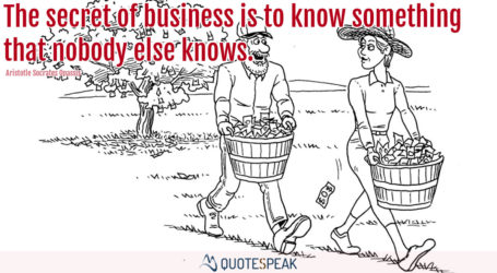 The secret of business is to know something that nobody else knows - Aristotle Socrates Onassis
