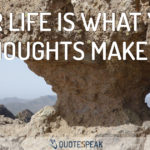 Your life is what your thoughts make it - Confucius