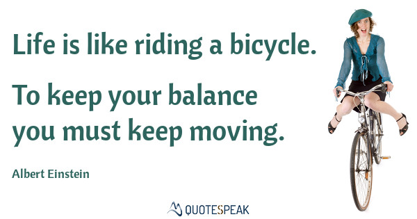 Moving On Quote: Life is like riding a bicycle - To keep your balance you must keep moving - Albert Einstein