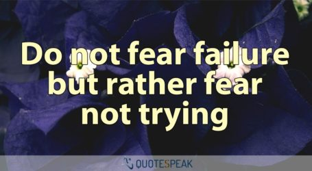 Do Not Fear Failure But Rather Fear Not Trying