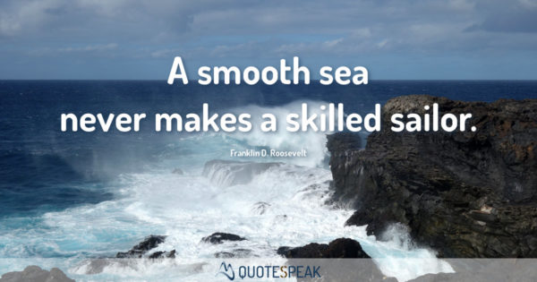 Motivational Quote - First Step & Keep Going: A smooth sea never makes a skilled sailor - Franklin D. Roosevelt