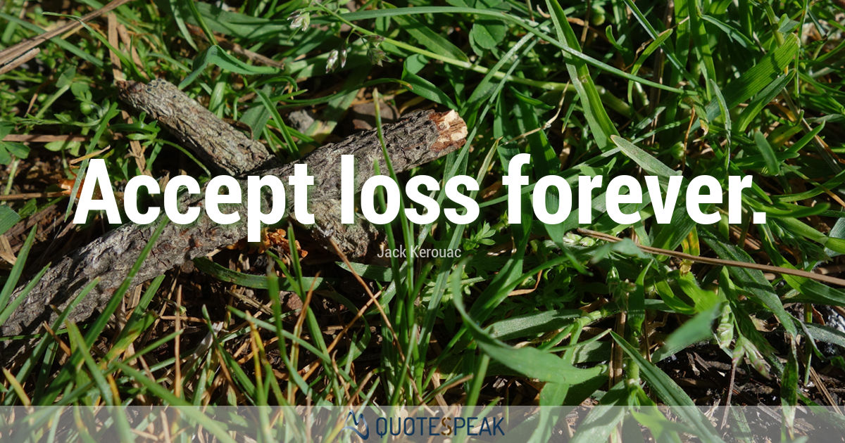 Grief Loss Quote: Accept loss forever - Jack Kerouac