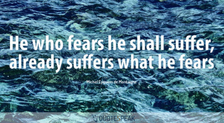 Worry Anxiety quote: He who fears he shall suffer, already suffers what he fears - Michel Eyquem de Montaigne
