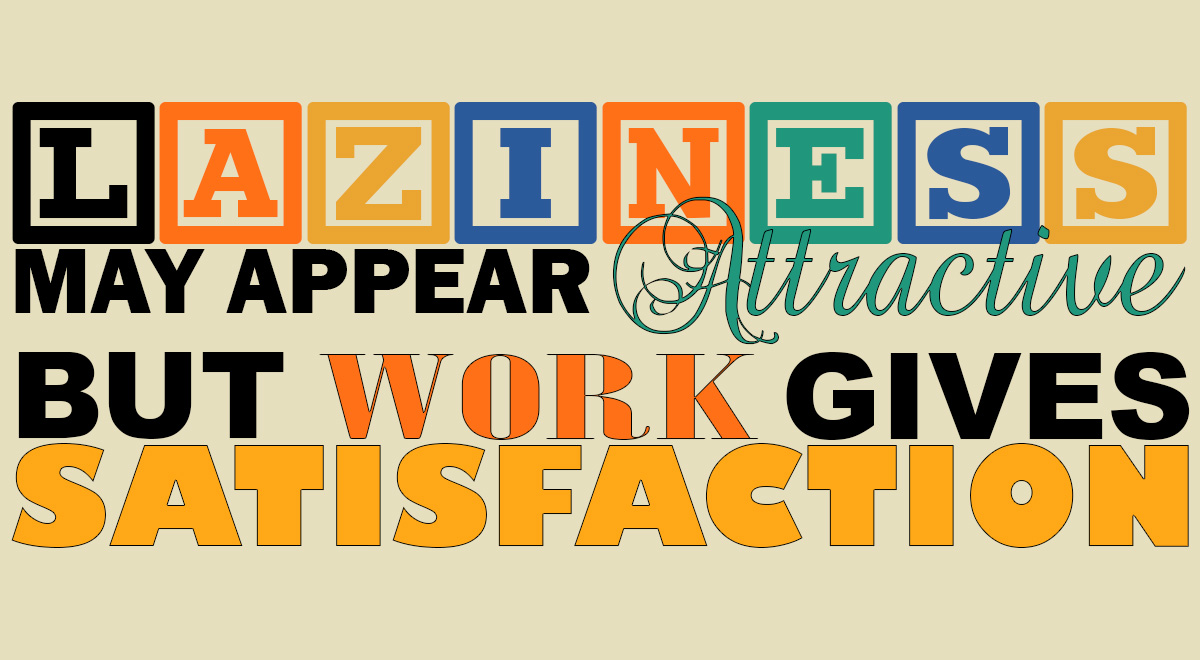 Laziness may appear attractive but work gives satifsfaction