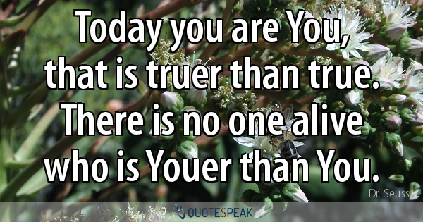 Today you are You, that is truer than true - There is no one alive who is Youer than You – Dr Seuss