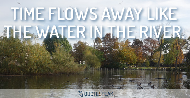 Time flows away like the water in the river- Confucius