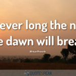 However long the night the dawn will break - African Proverb