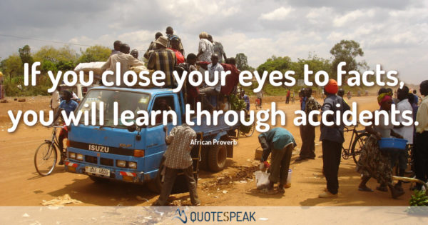 If you close your eyes to facts you will learn through accidents - African Proverb