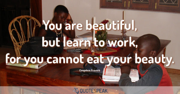 African Saying: You are beautiful, but learn to work for you cannot eat your beauty - Congolese Proverb