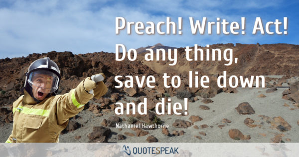 Action Quote: Preach! Write! Act! Do any thing, save to lie down and die! Nathaniel Hawthorne