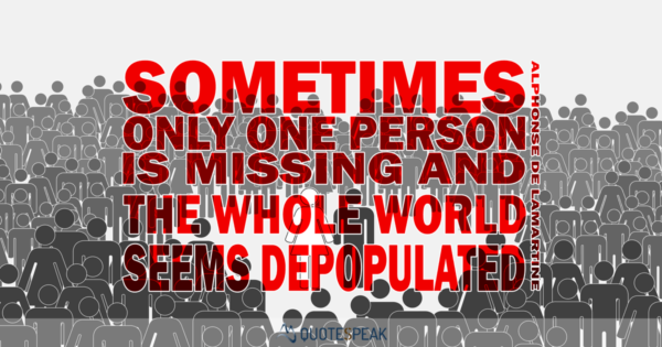 Grief & Loss Quote: Sometimes, only one person is missing, and the whole world seems depopulated. Alphonse de Lamartine