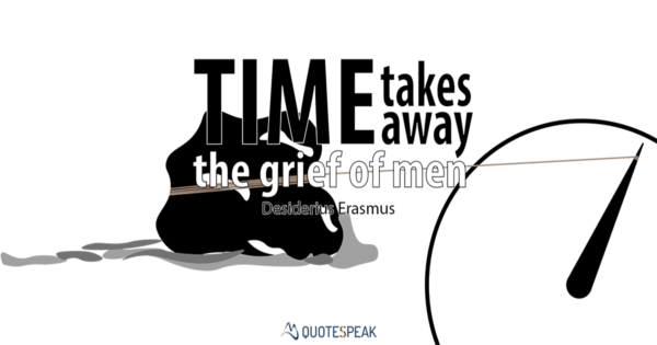 Grief & Loss Quote: Time takes away the grief of men. Erasmus of Rotterdam