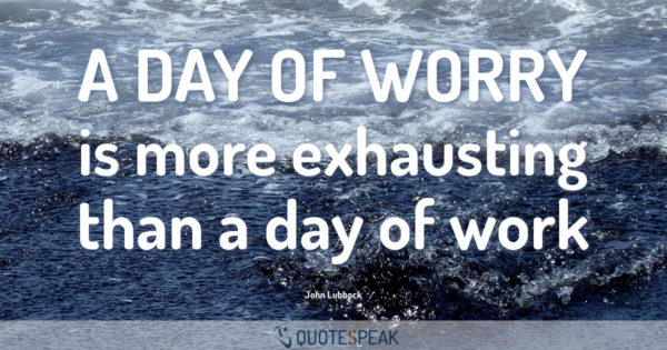 Worry Anxiety Quote: A day of worry is more exhausting than a day of work - John Lubbock