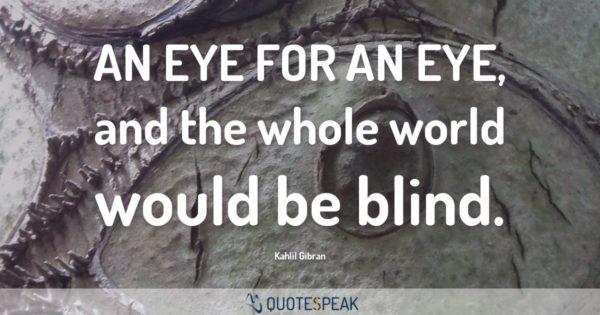 Forgiveness Quote: An eye for an eye, and the whole world would be blind - Kahlil Gibran