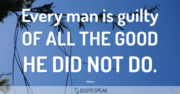 Guilt Quote: Every man is guilty of all the good he did not do - Voltaire