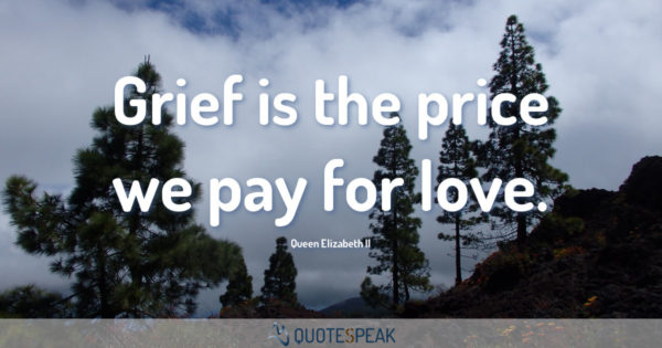 Grief Loss Quote: Grief is the price we pay for love - Queen Elizabeth II