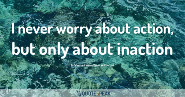 Worry Anxiety Quote: I never worry about action, but only about inaction - Sir Winston Leonard Spencer-Churchill