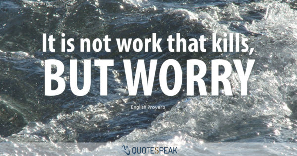 Worry Anxiety Quote: It is not work that kills, but worry - English Proverb