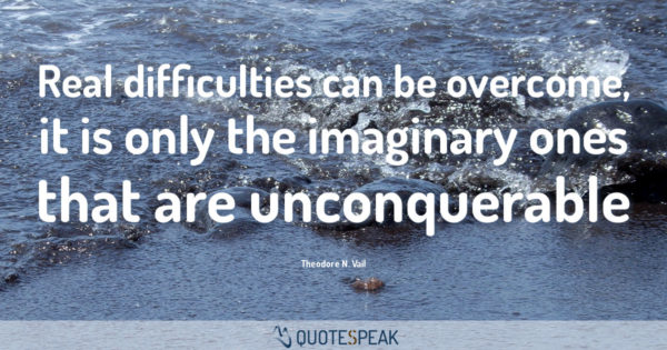 Worry Anxiety Quote: Real difficulties can be overcome, it is only the imaginary ones that are unconquerable - Theodore N. Vail