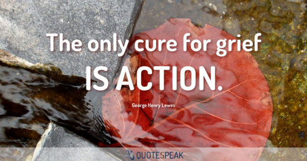 Grief Loss Quote: The only cure for grief is action - George Henry Lewes