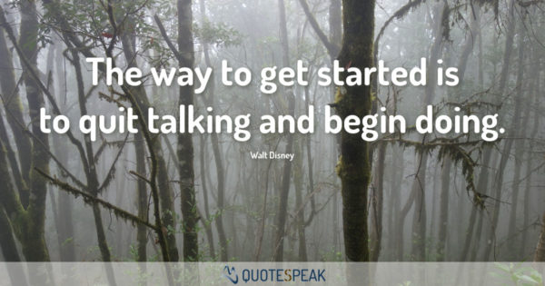 Motivational Quote - First Step & Keep Going: The way to get started is to quit talking and begin doing - Walt Disney