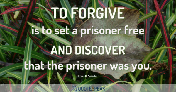Forgiveness Quote: To forgive is to set a prisoner free and discover that the prisoner was you - Louis B. Smedes