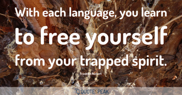 Language Quote: With each language, you learn to free yourself from your trapped spirit - Friedrich Rückert