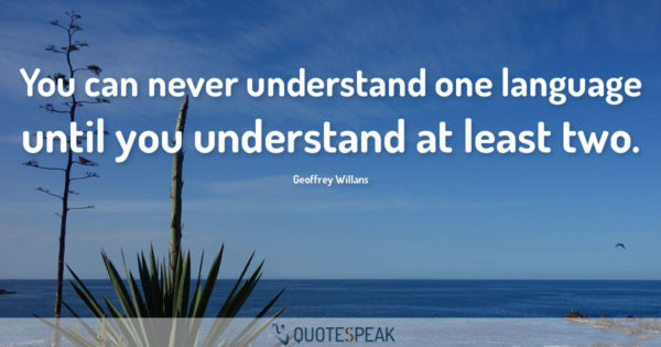Language Quote: You can never understand one language until you understand at least two - Geoffrey Willans