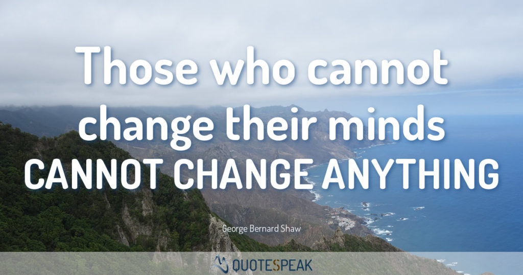 Quote visualisation: Those who cannot change their minds cannot change anything – George Bernard Shaw